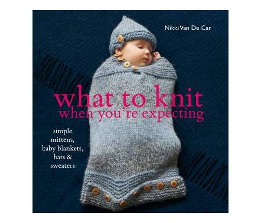 What to Knit When You`re Expecting : 28 Simple Mittens, Baby Blankets, Hats and Sweaters