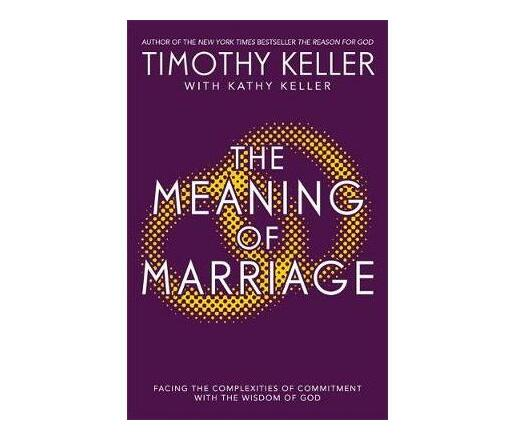 The Meaning of Marriage : Facing the Complexities of Marriage with the Wisdom of God