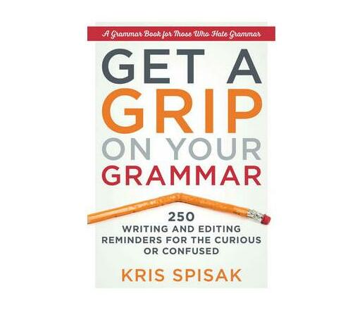 Get a Grip on Your Grammar : 250 Writing and Editing Reminders for the Curious or Confused