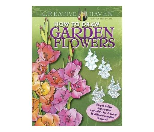 Creative Haven How to Draw Garden Flowers : Easy-to-follow, step-by-step instructions for drawing 15 different beautiful blossoms