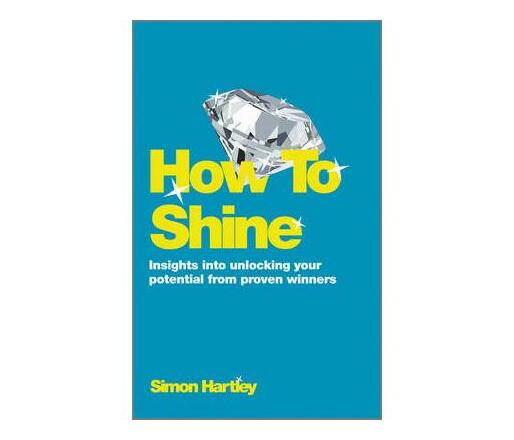 How to Shine - Insights Into Unlocking Your Potential From Proven Winners