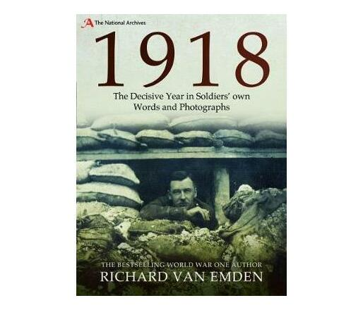 1918 : The Decisive Year in Soldiers' own Words and Photographs