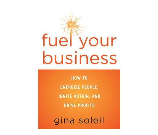 Fuel Your Business : How to Energize People, Ignite Action, and Drive Profits