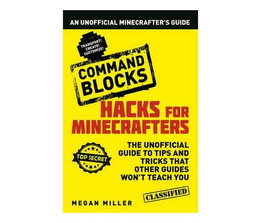 Hacks for Minecrafters: Command Blocks : An Unofficial Minecrafters Guide
