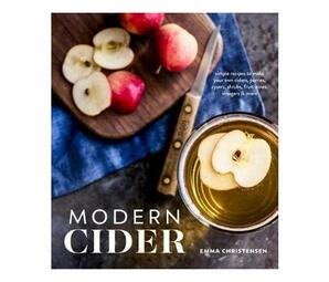 Modern Cider : Simple Recipes to Make Your Own Ciders, Perries, Cysers, Shrubs, Fruit Wines, Vinegars, and More