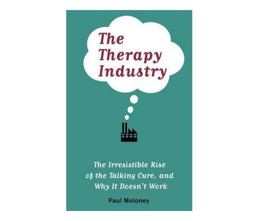 The Therapy Industry : The Irresistible Rise of the Talking Cure, and Why It Doesn't Work