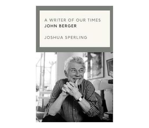 A Writer of Our Time : The Life and Work of John Berger