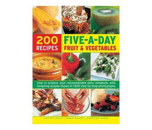 Five a Day Fruit & Vegetables : How to Achieve Your Recommended Daily Minimum, with Tempting Recipes Shown in 1300 Step-by-Step Photographs