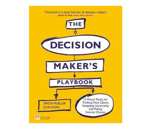 The Decision Maker's Playbook : 12 Mental Tactics for Thinking More Clearly, Navigating Uncertainty, and Making Smarter Choices