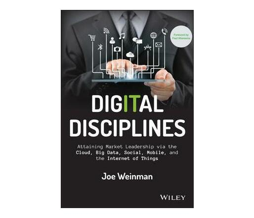 Digital Disciplines : Attaining Market Leadership via the Cloud, Big Data, Social, Mobile, and the Internet of Things