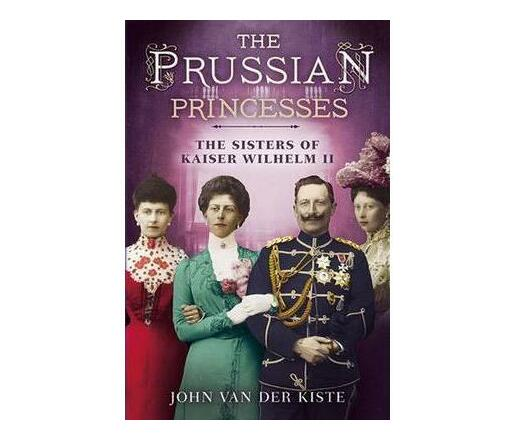 Prussian Princesses : The Sisters of Kaiser Wilhelm II