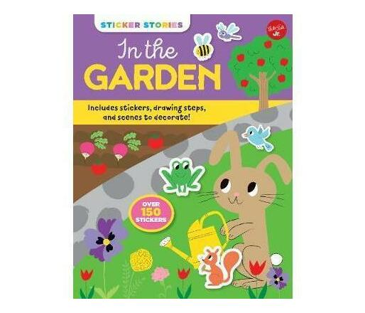 Sticker Stories: In the Garden : Includes stickers, drawing steps, and scenes to decorate! Over 150 Stickers