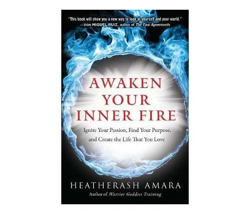 Awaken Your Inner Fire : Ignite Your Passion, Find Your Purpose, and Create the Life That You Love