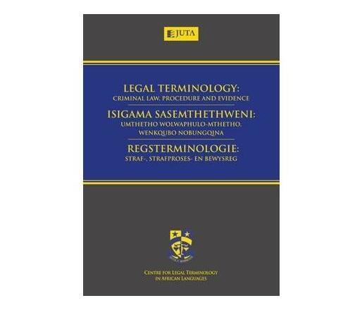 Legal Terminology : Criminal Law, Procedure and Evidence / Isigama Sasemthethweni: Umthetho Wolwaphulo-Mthetho, Wenkqubo Nobungqina / Regsterminologie: Straf-, Strafproses- En Bewysreg