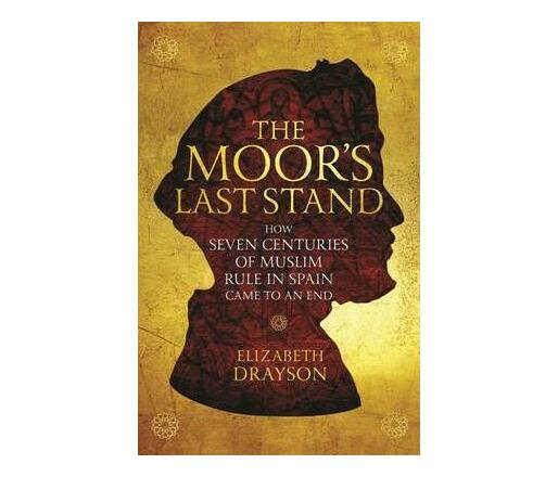 The Moor's Last Stand : How Seven Centuries of Muslim Rule in Spain Came to an End