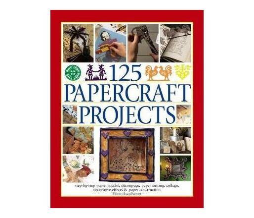 125 Papercraft Projects : Step-by-Step Papier-Mache, Decoupage, Paper Cutting, Collage, Decorative Effects & Paper Construction