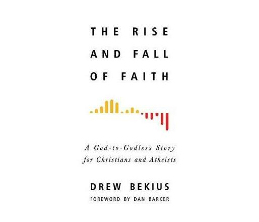 The Rise and Fall of Faith : A God-To-Godless Story for Christians and Atheists