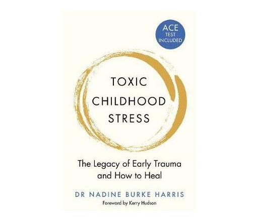 Toxic Childhood Stress : The Legacy of Early Trauma and How to Heal