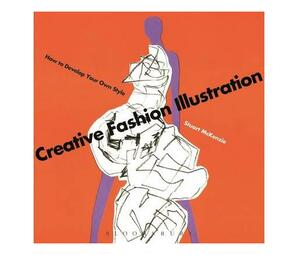 Creative Fashion Illustration : How to Develop Your Own Style