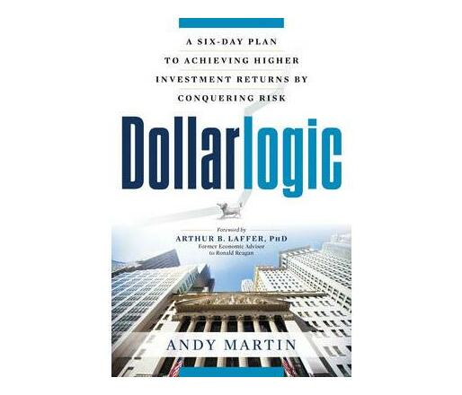 Dollarlogic : A Six-Day Plan to Achieving Investment Returns by Conquering Risk