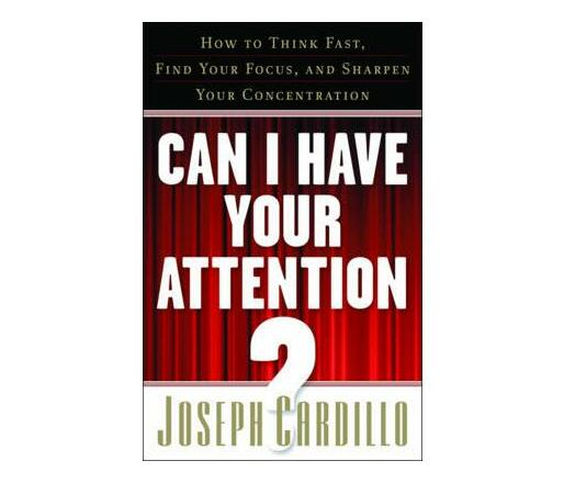 Can I Have Your Attention : How to Think Fast, Find Your Focus, and Sharpen Your Concentration