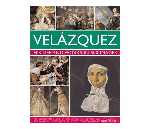 Velazquez: Life & Works in 500 Images : His Life and Works in 500 Images : an Illustrated Study of the Artist, His Life and Context, with a Stunning Gallery of 300 of His Most Celebrated Paintings